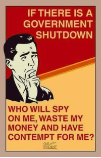 Memes, Money, and Contempt: IF THERE IS A  GOVERNMENT  SHUTDOWN  WHO WILL SPY  ON ME, WASTE MY  MONEY AND HAVE  CONTEMPT FOR ME?  EVIDENT ???