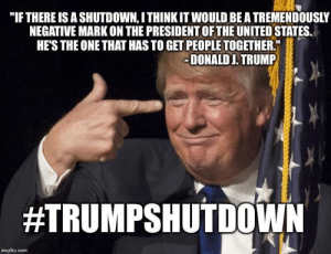 """Trump's own words come back to damn him. by FistfulofSoup FOLLOW 4 MORE MEMES.: """"IF THERE IS A SHUTDOWN, I THINK IT WOULD BE A TREMENDOUSLY  NEGATIVE MARK ON THE PRESIDENT OF THE UNITED STATES.  HE'S THE ONE THAT HAS TO GET PEOPLE TOGETHER.  -DONALD J. TRUMP  #TRUMPSHUTDOWN  imgflip.com Trump's own words come back to damn him. by FistfulofSoup FOLLOW 4 MORE MEMES."""