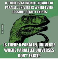 Parallels Universe: IF THERE IS AN INFINITE NUMBER OF  PARALLEL UNIVERSES WHERE EVERY  POSSIBLE REALITY EXISTS  IS THERE A PARALLELUNIVERSE  WHERE PARALLLEL UNIVERSES  DON'T EXIST