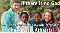 God, Pregnant, and Wife: If there is no God  then who keeps getting my wife pregnant?  Checkmate Atheists! <p>God Works in Mysterious Ways!</p>