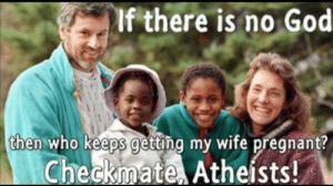 God, Pregnant, and Black: If there is no God  then who keeps getting my wife pregnant?  Checkmate Atheists! Proof god is black everyone!