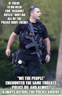"Memes, Police, and All of The: IF THERE  IS NO NEED  FOR ""ASSAULT  RIFLES"" WHY DO  ALL OF THE  POLICE HAVETHEMP  S  ""WE THE PEOPLE  ENCOUNTER THE SAME THREATS  POLICE D0: AND ALMOST  ALWAYS BEFORETHE POLICEARRIVE 🤔 (LC)"