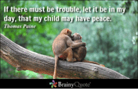 Memes, Quotes, and Peace: If there must be trouble, let it be in my  day, that my child may have peace.  N  Thomas Paine  Brainy  Quote If there must be trouble, let it be in my day, that my child may have peace. - Thomas Paine https://www.brainyquote.com/quotes/authors/t/thomas_paine.html #brainyquote #peace #QOTD #motivationalmonday