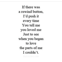 Love, Http, and Time: If there was  a rewind button,  I'd push it  every time  You tell me  you loved me  Just to see  when you began  to love  the parts of me  I couldn't. http://iglovequotes.net/