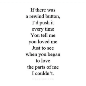Love, Time, and Net: If there was  a rewind button,  I'd push it  every time  You tell me  you loved me  Just to see  when you began  to love  the parts of me  I couldn't https://iglovequotes.net/