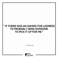 Funny, Quotes, and Laziness: IF THERE WAS AN AWARD FOR LAZINESS  I'D PROBABLY SEND SOMEONE  TO PICK IT UP FOR ME  Unknown  epic  quotes #1952 #Funny  Suggested by Prashant Arora