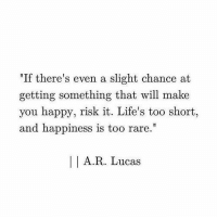 """Happy, Happiness, and Too Short: """"If there's even a slight chance at  getting something that will make  you happy, risk it. Life's too short  and happiness is too rare.  A.R. Lucas"""