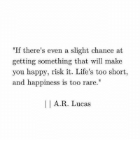 """Happy, Happiness, and Too Short: """"If there's even a slight chance at  getting something that will make  you happy, risk it. Life's too short  and happiness is too rare  A.R. Lucas"""