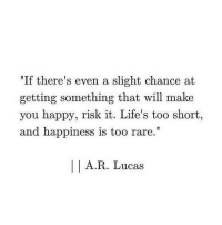 """Happy, Happiness, and Too Short: """"If there's even a slight chance at  getting something that will make  you happy, risk it. Life's too short,  and happiness is too rare.""""  I