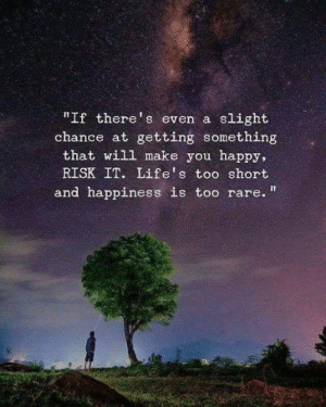 "Memes, Happy, and Happiness: ""If there's even a slight  chance at getting something  that will make you happy,  RISK IT. Life's too short  and happiness is too rare. "" <3"