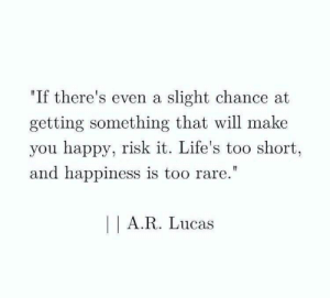 "Happy, Happiness, and Too Short: ""If there's even a slight chance at  getting something that will make  you happy, risk it. Life's too short,  and happiness is too rare.""  