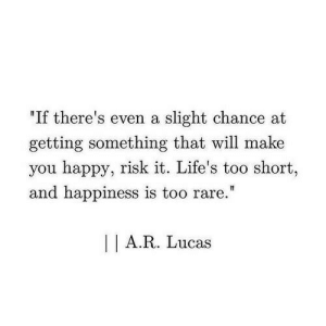 "slight: ""If there's even a slight chance at  getting something that will make  you happy, risk it. Life's too short,  and happiness is too rare.""  I