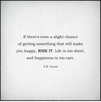Life, Happy, and Happiness: If there's even a slight chance  of getting something that will make  you happy, RISK IT. Life is too short,  and happiness is too rare  A. R. Lucas