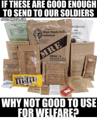 "Facts, Memes, and Soldiers: IF THESE ARE GOOD ENOUGH  TO SEND TO OUR SOLDIERS  MRE (MEAL READY-TO EAT) HEATER  us  BEVERAGE BAG  ARNINQ  PEELABLE SEAL  WARNING  Meal, Ready-to-Ea  Individual  Lt  Warfig nter Recommended  Warfighter Tested  Warflighter Approved""  MEXICAN STİE CHICKEN STEW  SANTA FE STYLE RICE AND BEANS  CHEESE FILLLED PR  CHEDDAR FLAVoR  Nutrition Facts  MENU 15  MEXICAN STYLE  CHICKEN STEW  Nutrition Factsi  RİERAGE BASE POW  LEMON-LIME  1:33  ICHTNOUSE S.FCA  S.F.CA. LIGHTHOUSİ  rrerze died  WHY NOT GOOD TO USE  FOR WELFARE? Real talk"