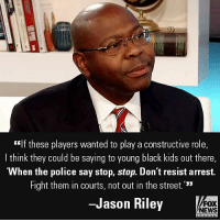 """Friends, Memes, and News: """"If these players wanted to play a constructive role,  I think they could be saying to young black kids out there,  """"When the police say stop, stop. Don't resist arrest.  Fight them in courts, not out in the street.'""""  -Jason Riley  FOX  NEWS On """"Fox & Friends,"""" The Wall Street Journal writer Jason Riley said what he wishes NFL players would do instead of protesting the National Anthem."""