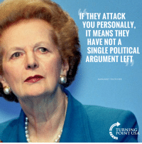 When The Left Starts Calling Names, It Just Means You're Winning! #BigGovSucks: IF THEY ATTACK  YOU PERSONALLY,  IT MEANS THEY  HAVE NOT A  SINGLE POLITICAL  ARGUMENT LEFT  MARGARET THATCHER  TURNING  POINT US When The Left Starts Calling Names, It Just Means You're Winning! #BigGovSucks