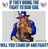 Like if you will stand up and fight! www.AmericanAsFuck.com: IF THEY BRING THE  FIGHT TO OUR SOIL  @american asf  WILL YOU STANDUPAND FIGHT? Like if you will stand up and fight! www.AmericanAsFuck.com