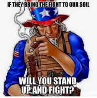 Memes, Fight, and 🤖: IF THEY BRING THE FIGHT TO OUR SOIL  WILLYOU STAND  UPAND FIGHT