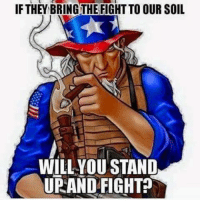 stand up and fight: IF THEY BRINGTHE FIGHT TO OUR SOIL  WILL YOU STAND  UP AND FIGHT