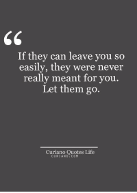 Life, Quotes, and Never: If they can leave you so  easily, they were never  really meant for you.  Let them go.  Curiano Quotes Life  CURIANO COM