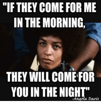 """Truth.: """"IF THEY COME FOR ME  IN THE MORNING,  THEY WILL COME FOR  YOU IN THE NIGHT""""  Angela Davis Truth."""