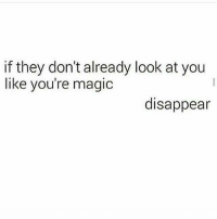 Youre Magical: if they don't already look at you  like you're magic  disappear