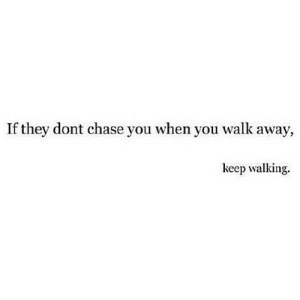 Chase, Net, and They: If they dont chase you when you walk away,  keep walking. https://iglovequotes.net/