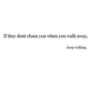 https://iglovequotes.net/: If they dont chase you when you walk away  keep walking. https://iglovequotes.net/