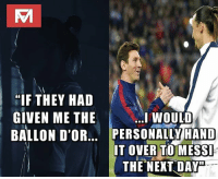 """Memes, Messi, and 🤖: """"IF THEY HAD  GIVEN ME THE  BALLON D'OR.. PERSONALLY HAND  I WOULD  IT OVER TO MESS  THE NEXT DAY"""" Zlatan on Messi."""