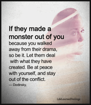Memes, Monster, and Peace: If they made a  monster out of you  because you walked  away from their drama,  so be it. Let them deal  with what they have  created. Be at peace  with yourself, and stay  out of the conflict  Dodinsky  LifeLearnedFeelings <3