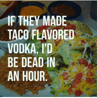 itstuesday tacotuesday tacotuesdays tacos 🌮 yummyinmytummy yummy nomnom taco flavor vodka alcohol dead 1hour epic truth facts realshit meme memes funny fuckery funnyshit hilarious humor haha ctfu lmfao lmao lol: IF THEY MADE  TACO FLAVORED  VODKA, I'D  BE DEAD IN  AN HOUR itstuesday tacotuesday tacotuesdays tacos 🌮 yummyinmytummy yummy nomnom taco flavor vodka alcohol dead 1hour epic truth facts realshit meme memes funny fuckery funnyshit hilarious humor haha ctfu lmfao lmao lol