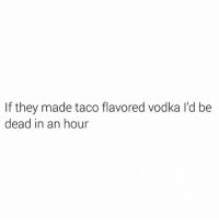 Advice, Supreme, and Vodka: If they made taco flavored vodka l'd be  dead in an hour Vodka is tricky because 1 min u think ur a supreme heavyweight & its not effecting u n the next ur asking a chair for advice about ur ex who hasn't answered any of ur 73 missed calls.