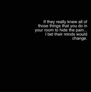 I Bet, Change, and Pain: If they really knew all of  those things that you do in  your room to hide the pain...  I bet their minds would  change
