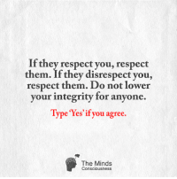 <3: If they respect you, respect  them. If they disrespect you,  respect them. Do not lower  your integrity for anyone.  Type res if you agree.  The Minds  Consciousness <3