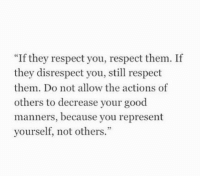 """Respect, Good, and Them: """"If they respect you, respect them. If  they disrespect you, still respect  them. Do not allow the actions of  others to decrease your good  manners, because you represent  yourself, not others."""""""