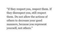 """Respect, Good, and Http: """"If they respect you, respect them. If  they disrespect you, still respect  them. Do not allow the actions of  others to decrease your good  manners, because you represent  yourself, not others."""" http://iglovequotes.net/"""