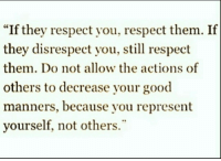 """Respect, Good, and Them: """"If they respect you, respect them. If  they disrespect you, still respect  them. Do not allow the actions of  others to decrease your good  manners, because you represent  yourself, not others"""