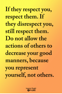 <3: If they respect you,  respect them. If  they disrespect you,  still respect them  Do not allow the  actions of others to  decrease your good  manners, because  you represent  yourself, not others.  Lessons Taught  ByLIFE <3