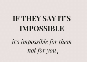 Say Its: IF THEY SAY IT'S  IMPOSSIBLE  it's impossible for them  not for you