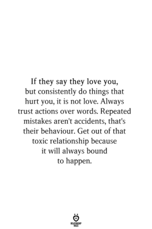 Love, Mistakes, and Bound: If they say they love you,  but consistently do things that  hurt you, it is not love. Always  trust actions over words. Repeated  mistakes aren't accidents, that's  their behaviour. Get out of that  toxic relationship because  it will always bound  to happen  RELATIONSHIP  ES