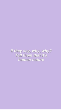 Nature, Human, and Why: If they say, why, why?  Tell them that it's  human nature