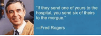 "Mr. Rogers gave the best advice.: ""If they send one of yours to the  hospital, you send six of theirs  to the morgue.  Fred Rogers Mr. Rogers gave the best advice."