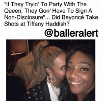 """""""If They Tryin' To Party With The Queen, They Gon' Have To Sign A Non-Disclosure""""... Did Beyoncé Take Shots at Tiffany Haddish?-blogged by @thereal__bee (swipe) ⠀⠀⠀⠀⠀⠀⠀⠀⠀ ⠀⠀ Weeks ago stories surfaced of the BeyHive having their eye on a new rival by the name of Tiffany Haddish, but now it seems that Beyoncé may have thrown some shade Haddish's way. ⠀⠀⠀⠀⠀⠀⠀⠀⠀ ⠀⠀ During an interview with TV One's """"Disclosure,"""" Haddish openly spoke about her partying with Queen Bey and her husband, Jay-Z. However, Beyoncé's fans were not too fond of the information overload Haddish provided. ⠀⠀⠀⠀⠀⠀⠀⠀⠀ ⠀⠀ Haddish spoke about an incident where she and Jay were talking to another actress, but when the anonymous entertainer touched Jay's chest, Beyoncé allegedly interfered and put the interaction to rest. For a couple like Bey and Jay, who rarely disclose any information to the public, the BeyHive felt that Haddish was out of line. ⠀⠀⠀⠀⠀⠀⠀⠀⠀ ⠀⠀ Now in the new DJ Khaled single, """"Top Off,"""" featuring Beyoncé , Jay-Z, and Future, some seem to think that the queen took shots at Haddish with these lyrics: """"If they tryin' to party with the queen, they gon' have to sign a non-disclosure."""" ⠀⠀⠀⠀⠀⠀⠀⠀⠀ ⠀⠀ While some might think that Haddish would have been offended by Bey's possible shade, she happily responded saying """"I Love Beyonce part! Everything she said rang so real to me. Just know I will sign A NDA any day for Beyoncé."""" ⠀⠀⠀⠀⠀⠀⠀⠀⠀ ⠀⠀ Do you think Beyoncé is firing shots? Does she have reason to?: If They Tryin' To Party With The  Queen, They Gon' Have To Sign A  Non-Disclosure""""... Did Beyoncé Take  Shots at Tiffany Haddish?  @balleralert """"If They Tryin' To Party With The Queen, They Gon' Have To Sign A Non-Disclosure""""... Did Beyoncé Take Shots at Tiffany Haddish?-blogged by @thereal__bee (swipe) ⠀⠀⠀⠀⠀⠀⠀⠀⠀ ⠀⠀ Weeks ago stories surfaced of the BeyHive having their eye on a new rival by the name of Tiffany Haddish, but now it seems that Beyoncé may have thrown some shade Haddish's way. ⠀⠀⠀⠀⠀⠀⠀⠀⠀ """