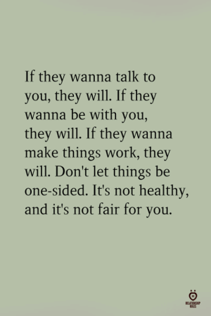 Work, One, and Will: If they wanna talk to  you, they will. If they  wanna be with you,  they will. If they wanna  make things work, they  will. Don't let things be  one-sided. It's not healthy,  and it's not fair for you.
