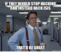 office space meme: IF THEY WOULD STOP HACKING  AND INSTEAD HACK ISIS  THATD BE GREAT  MEME FUL.COM