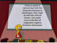 The Simpsons, American, and The Simpsons: If they're going to  remove Apu from the  Simpsons because of  stereotypes, they might  as well also remove  Homer, who pretty  much embodies all  imaginable negative  American stereotypes.