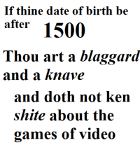 Ken, Date, and Games: If thine date of birth be  after 150(0  Thou art a blaggared  and a knave  and doth not ken  shite about the  games of video  C)