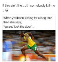 """Funny, Run, and Time: If this ain't the truth somebody kill me  When y'all been kissing for a long time  then she says  """"go and lock the door"""" I run and close the door behind me to save my virginity 🙌 • 👉Follow me @no_chillbruh for more"""