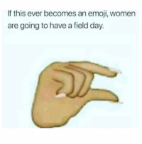 SarcasmOnly: If this ever becomes an emoji, women  are going to have a field day. SarcasmOnly