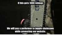 "Fuck You, Life, and Tumblr: If this gets 1000 reblogs  We will pay a performer to juggle chainsaws  while promoting our website. <p><a href=""http://life-insurancequote.tumblr.com/post/160137845585/demonkittyhawk-life-insurancequote"" class=""tumblr_blog"">life-insurancequote</a>:</p><blockquote> <p><a href=""https://demonkittyhawk.tumblr.com/post/160137830854/life-insurancequote-demonkittyhawk"" class=""tumblr_blog"">demonkittyhawk</a>:</p> <blockquote> <p><a href=""http://life-insurancequote.tumblr.com/post/160137794185/demonkittyhawk-life-insurancequote"" class=""tumblr_blog"">life-insurancequote</a>:</p>  <blockquote> <p><a href=""https://demonkittyhawk.tumblr.com/post/160137771894/life-insurancequote-life-insurancequote-as"" class=""tumblr_blog"">demonkittyhawk</a>:</p> <blockquote> <p><a href=""http://life-insurancequote.tumblr.com/post/160136335150/life-insurancequote-as-if-theres-a-better-way"" class=""tumblr_blog"">life-insurancequote</a>:</p>  <blockquote> <p><a href=""http://life-insurancequote.tumblr.com/post/157343855055/as-if-theres-a-better-way-to-promote-life"" class=""tumblr_blog"">life-insurancequote</a>:</p> <blockquote> <p>As if there's a better way to promote life insurance than paying magicians to do stunts while repeating generic slogans.</p> <p><a href=""http://YourLifeSolution.com"">-YourLifeSolution.com</a> (GET LIFE INSURANCE!)</p> </blockquote> <p>Here it is.  The Chainsaw Stunt, Episode 1 of Melvin the Agent all in one.</p> <p><a href=""https://youtu.be/qaRzYtp0Yzg""></a><a href=""https://youtu.be/5WcN42l7qI8"">https://youtu.be/5WcN42l7qI8</a><br/></p> </blockquote>  <p>What the hell did i just watch?</p> </blockquote> <p>Before you question what the hell you just watched….GET LIFE INSURANCE</p> </blockquote>  <p>Fuck you</p> </blockquote> <p>Fuck whom?</p> </blockquote>"